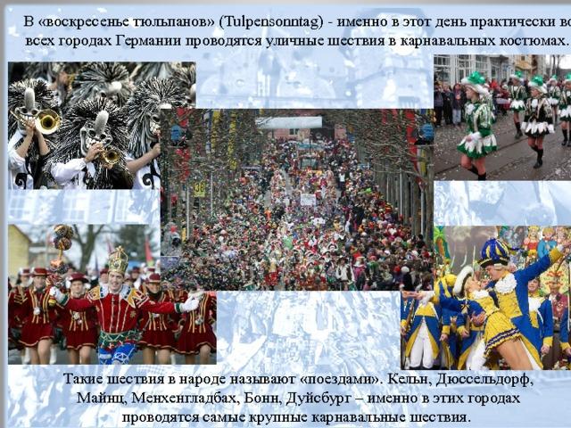 В «воскресенье тюльпанов» (Tulpensonntag) - именно в этот день практически во всех городах Германии проводятся уличные шествия в карнавальных костюмах. Такие шествия в народе называют «поездами». Кельн, Дюссельдорф, Майнц, Менхенгладбах, Бонн, Дуйсбург – именно в этих городах проводятся самые крупные карнавальные шествия.