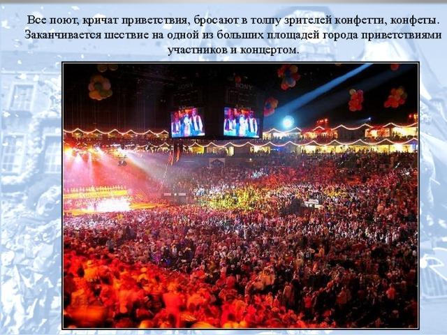 Все поют, кричат приветствия, бросают в толпу зрителей конфетти, конфеты. Заканчивается шествие на одной из больших площадей города приветствиями участников и концертом.