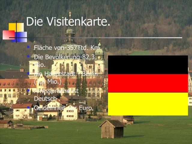 Die Visitenkarte.   Fläche von -357 Ttd. Km Die Bevölkerung -82,3 Mio. die Hauptstadt - Berlin (3,4 Mio. ) Amtssprache ist Deutsch Geldeinheit-der Euro.
