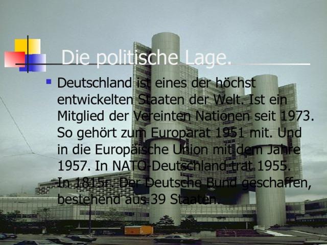 Die politische Lage.   Deutschland ist eines der höchst entwickelten Staaten der Welt. Ist ein Mitglied der Vereinten Nationen seit 1973. So gehört zum Europarat 1951 mit. Und in die Europäische Union mit dem Jahre 1957. In NATO-Deutschland trat 1955.  In 1815г. Der Deutsche Bund geschaffen, bestehend aus 39 Staaten.