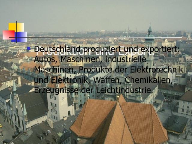 Produktion und Export.   Deutschland produziert und exportiert: Autos, Maschinen, industrielle Maschinen, Produkte der Elektrotechnik und Elektronik, Waffen, Chemikalien, Erzeugnisse der Leichtindustrie.