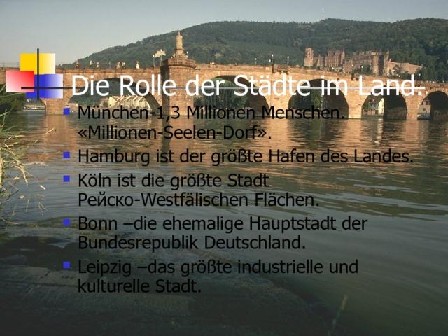 Die Rolle der Städte im Land.   München-1,3 Millionen Menschen. «Millionen-Seelen-Dorf». Hamburg ist der größte Hafen des Landes. Köln ist die größte Stadt Рейско-Westfälischen Flächen. Bonn –die ehemalige Hauptstadt der Bundesrepublik Deutschland. Leipzig –das größte industrielle und kulturelle Stadt.