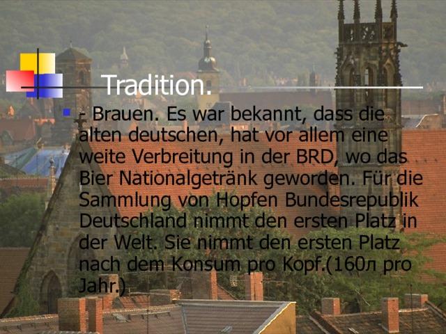 Tradition.   - Brauen. Es war bekannt, dass die alten deutschen, hat vor allem eine weite Verbreitung in der BRD, wo das Bier Nationalgetränk geworden. Für die Sammlung von Hopfen Bundesrepublik Deutschland nimmt den ersten Platz in der Welt. Sie nimmt den ersten Platz nach dem Konsum pro Kopf.(160л pro Jahr.)