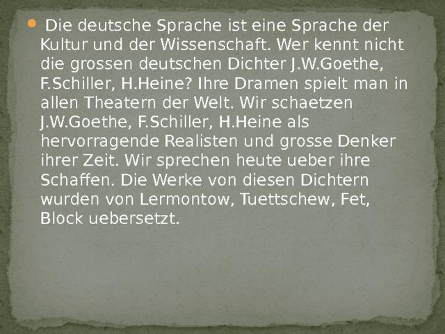 Die deutsche Sprache ist eine Sprache der Kultur und der Wissenschaft. Wer kennt nicht die grossen deutschen Dichter J.W.Goethe, F.Schiller, H.Heine? Ihre Dramen spielt man in allen Theatern der Welt. Wir schaetzen J.W.Goethe, F.Schiller, H.Heine als hervorragende Realisten und grosse Denker ihrer Zeit. Wir sprechen heute ueber ihre Schaffen. Die Werke von diesen Dichtern wurden von Lermontow, Tuettschew, Fet, Block uebersetzt.