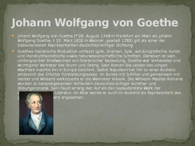 Johann Wolfgang von Goethe  Johann Wolfgang von Goethe (* 28. August 1749 in Frankfurt am Main als Johann Wolfgang Goethe; † 22. März 1832 in Weimar, geadelt 1782) gilt als einer der bedeutendsten Repräsentanten deutschsprachiger Dichtung. Goethes literarische Produktion umfasst Lyrik, Dramen, Epik, autobiografische, kunst- und literaturtheoretische sowie naturwissenschaftliche Schriften. Daneben ist sein umfangreicher Briefwechsel von literarischer Bedeutung. Goethe war Vorbereiter und wichtigster Vertreter des Sturm und Drang. Sein Roman Die Leiden des jungen Werthers machte ihn in Europa berühmt. Selbst Napoleon bat ihn zu einer Audienz anlässlich des Erfurter Fürstenkongresses. Im Bunde mit Schiller und gemeinsam mit Herder und Wieland verkörperte er die Weimarer Klassik. Die Wilhelm-Meister-Romane wurden zu beispielgebenden Vorläufern deutschsprachiger Künstler- und Bildungsromane. Sein Faust errang den Ruf als das bedeutendste Werk der deutschsprachigen Literatur. Im Alter wurde er auch im Ausland als Repräsentant des geistigen Deutschland angesehen.