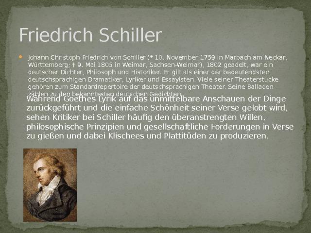Friedrich Schiller Johann Christoph Friedrich von Schiller (* 10. November 1759 in Marbach am Neckar, Württemberg; † 9. Mai 1805 in Weimar, Sachsen-Weimar), 1802 geadelt, war ein deutscher Dichter, Philosoph und Historiker. Er gilt als einer der bedeutendsten deutschsprachigen Dramatiker, Lyriker und Essayisten. Viele seiner Theaterstücke gehören zum Standardrepertoire der deutschsprachigen Theater. Seine Balladen zählen zu den bekanntesten deutschen Gedichten. Während Goethes Lyrik auf das unmittelbare Anschauen der Dinge zurückgeführt und die einfache Schönheit seiner Verse gelobt wird, sehen Kritiker bei Schiller häufig den überanstrengten Willen, philosophische Prinzipien und gesellschaftliche Forderungen in Verse zu gießen und dabei Klischees und Plattitüden zu produzieren.