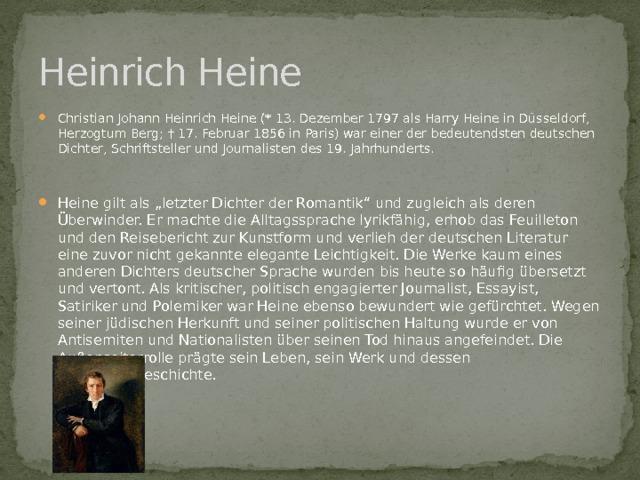 """Heinrich Heine Christian Johann Heinrich Heine (* 13. Dezember 1797 als Harry Heine in Düsseldorf, Herzogtum Berg; † 17. Februar 1856 in Paris) war einer der bedeutendsten deutschen Dichter, Schriftsteller und Journalisten des 19. Jahrhunderts. Heine gilt als """"letzter Dichter der Romantik"""" und zugleich als deren Überwinder. Er machte die Alltagssprache lyrikfähig, erhob das Feuilleton und den Reisebericht zur Kunstform und verlieh der deutschen Literatur eine zuvor nicht gekannte elegante Leichtigkeit. Die Werke kaum eines anderen Dichters deutscher Sprache wurden bis heute so häufig übersetzt und vertont. Als kritischer, politisch engagierter Journalist, Essayist, Satiriker und Polemiker war Heine ebenso bewundert wie gefürchtet. Wegen seiner jüdischen Herkunft und seiner politischen Haltung wurde er von Antisemiten und Nationalisten über seinen Tod hinaus angefeindet. Die Außenseiterrolle prägte sein Leben, sein Werk und dessen Rezeptionsgeschichte."""