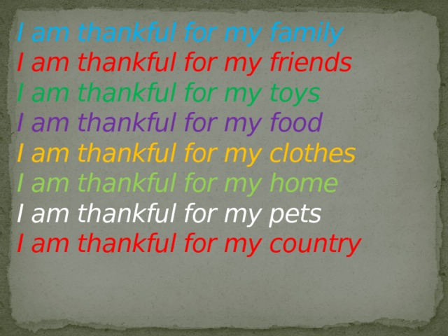 I am thankful for my family  I am thankful for my friends  I am thankful for my toys  I am thankful for my food  I am thankful for my clothes  I am thankful for my home  I am thankful for my pets  I am thankful for my country
