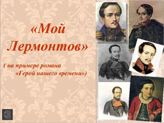 «Мой Лермонтов»   ( на примере романа «Герой нашего времени»)