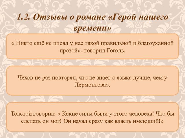 1.2. Отзывы о романе «Герой нашего времени» « Никто ещё не писал у нас такой правильной и благоуханной прозой»- говорил Гоголь.  Чехов не раз повторял, что не знает « языка лучше, чем у Лермонтова». Толстой говорил: « Какие силы были у этого человека! Что бы сделать он мог! Он начал сразу как власть имеющий!»
