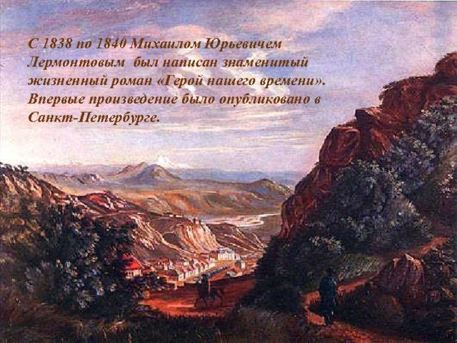 С 1838 по 1840 Михаилом Юрьевичем Лермонтовым был написан знаменитый жизненный роман «Герой нашего времени». Впервые произведение было опубликовано в Санкт-Петербурге.