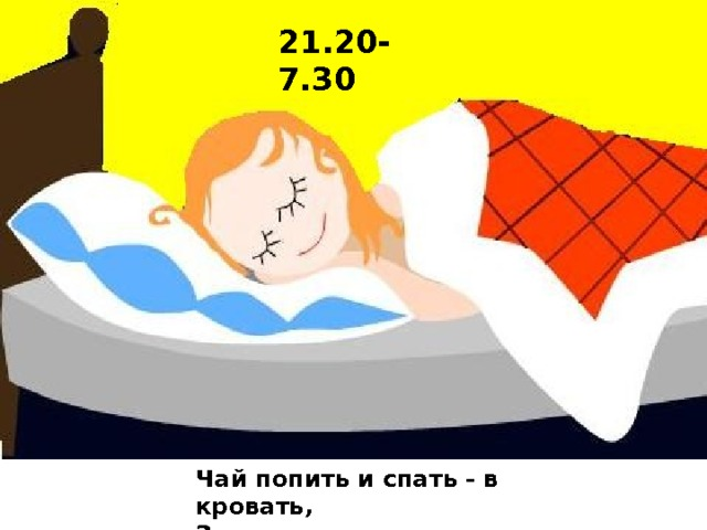 21.20-7.30 Чай попить и спать - в кровать,  Завтра рано мне вставать!