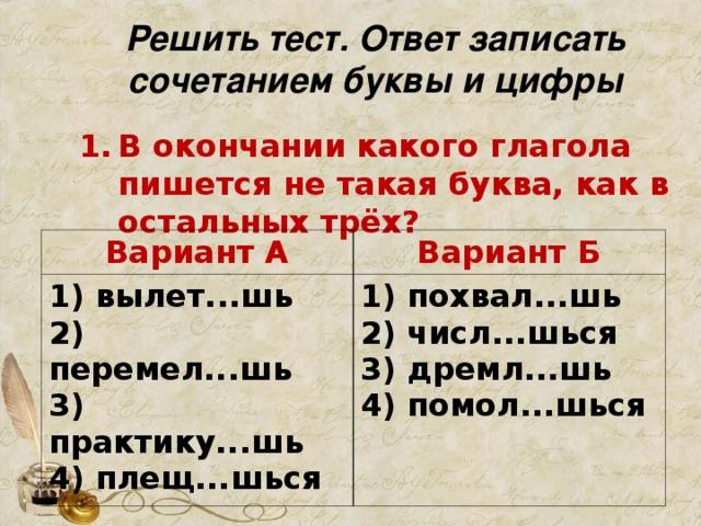 Решить тест. Ответ записать сочетанием буквы и цифры В окончании какого глагола пишется не такая буква, как в остальных трёх?   Вариант А 1) вылет...шь  2) перемел...шь  3) практику...шь  4) плещ...шься Вариант Б 1) похвал...шь  2) числ...шься  3) дремл...шь  4) помол...шься