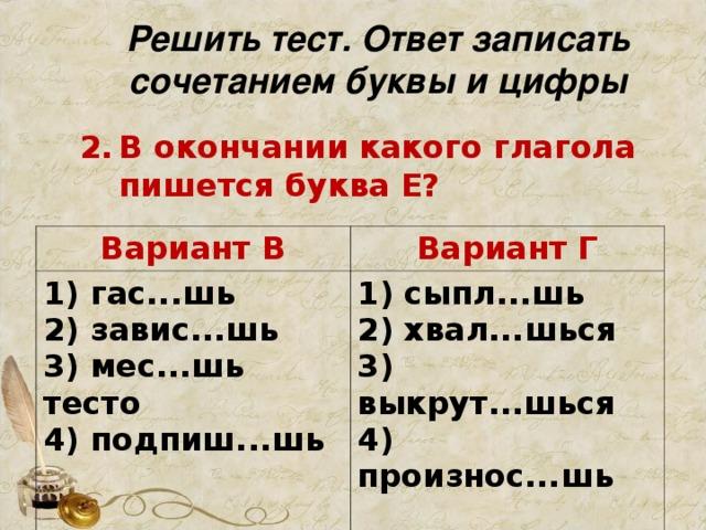 Решить тест. Ответ записать сочетанием буквы и цифры В окончании какого глагола пишется буква Е?   Вариант В 1) гас...шь  2) завис...шь  3) мес...шь тесто  4) подпиш...шь   Вариант Г 1) сыпл...шь  2) хвал...шься  3) выкрут...шься  4) произнос...шь