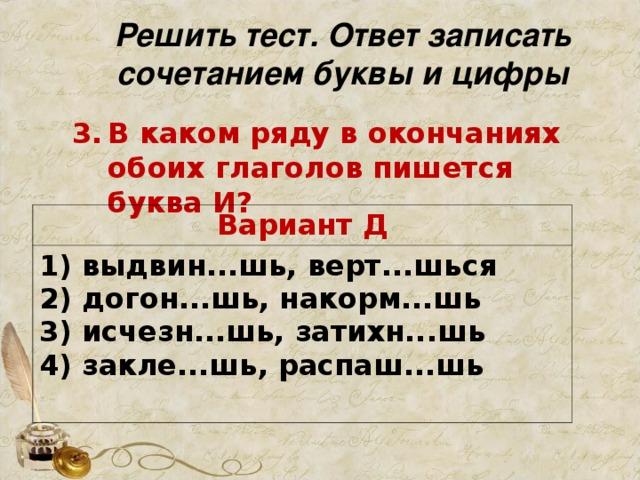 Решить тест. Ответ записать сочетанием буквы и цифры В каком ряду в окончаниях обоих глаголов пишется буква И?   Вариант Д 1) выдвин...шь, верт...шься  2) догон...шь, накорм...шь  3) исчезн...шь, затихн...шь  4) закле...шь, распаш...шь