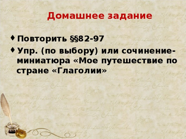Домашнее задание Повторить §§82-97 Упр. (по выбору) или сочинение-миниатюра «Мое путешествие по стране «Глаголии»