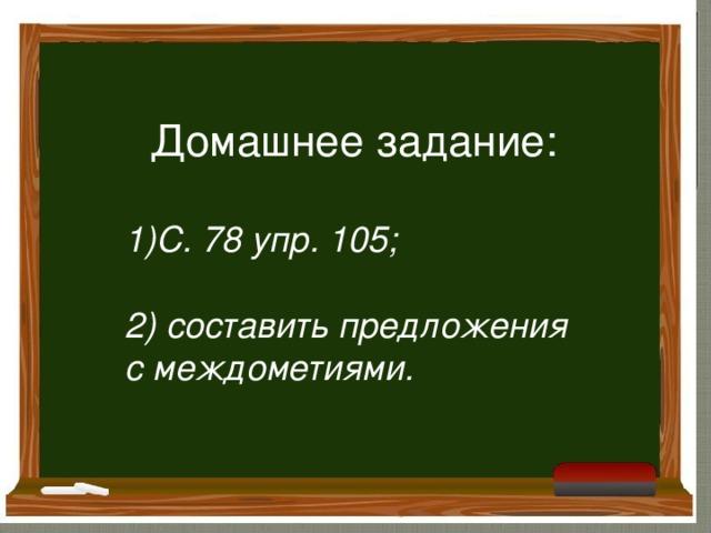 Домашнее задание: С. 78 упр. 105;  2) составить предложения с междометиями.