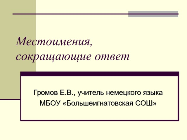 Местоимения, сокращающие ответ  Громов Е.В., учитель немецкого языка МБОУ «Большеигнатовская СОШ»