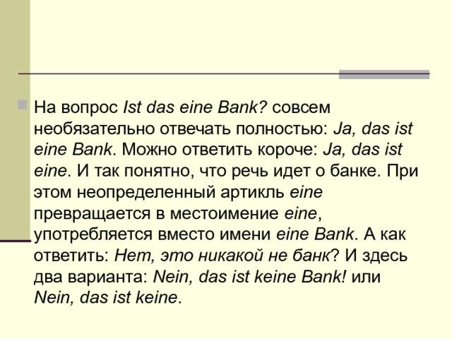 На вопрос Ist das eine Bank? совсем необязательно отвечать полностью: Ja, das ist eine Bank . Можно ответить короче: Ja, das ist eine . И так понятно, что речь идет о банке. При этом неопределенный артикль eine превращается в местоимение eine , употребляется вместо имени eine Bank . А как ответить: Нет, это никакой не банк ? И здесь два варианта: Nein, das ist keine Bank! или Nein, das ist keine .