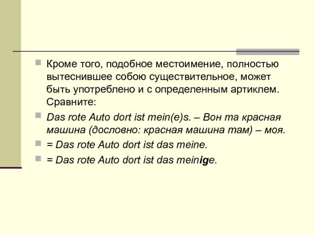 Кроме того, подобное местоимение, полностью вытеснившее собою существительное, может быть употреблено и с определенным артиклем. Сравните: Das rote Auto dort ist mein(e)s.– Вон та красная машина (дословно: красная машина там) – моя. = Das rote Auto dort ist das meine. = Das rote Auto dort ist das mein ig e.