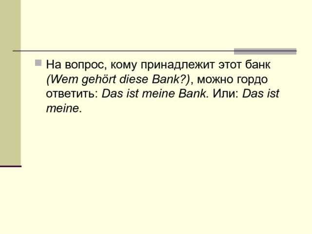 На вопрос, кому принадлежит этот банк (Wem gehört diese Bank?) , можно гордо ответить: Das ist meine Bank. Или: Das ist meine.