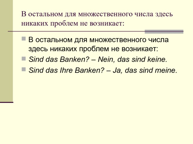 В остальном для множественного числа здесь никаких проблем не возникает: В остальном для множественного числа здесь никаких проблем не возникает: Sind das Banken?– Nein, das sind keine. Sind das Ihre Banken?– Ja, das sind meine.