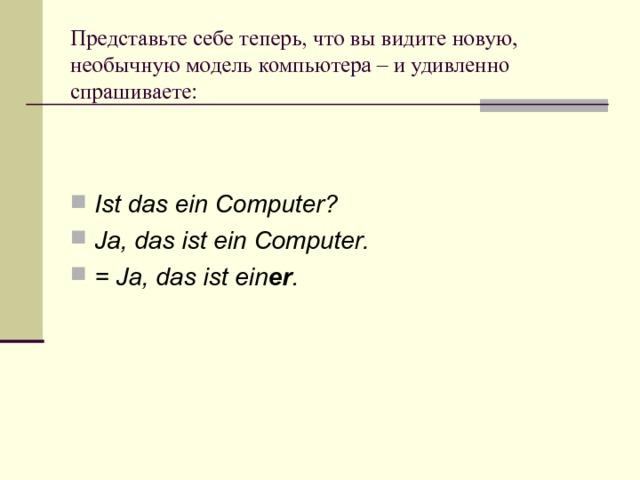 Представьте себе теперь, что вы видите новую, необычную модель компьютера – и удивленно спрашиваете:   Ist das ein Computer? Ja, das ist ein Computer. = Ja, das ist ein er .