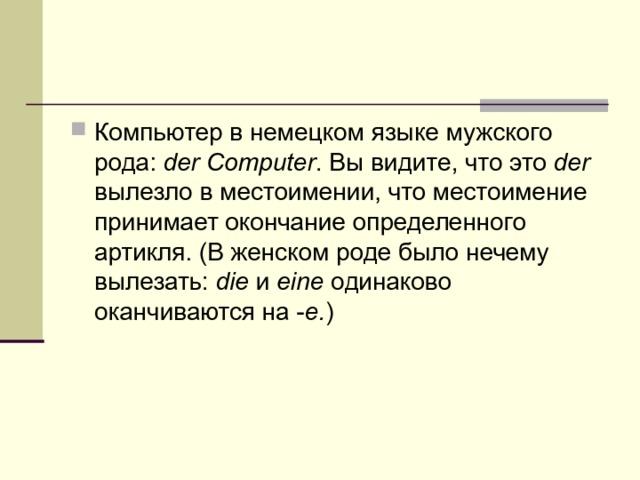 Компьютер в немецком языке мужского рода: der Computer . Вы видите, что это der вылезло в местоимении, что местоимение принимает окончание определенного артикля. (В женском роде было нечему вылезать: die и eine одинаково оканчиваются на - е. )