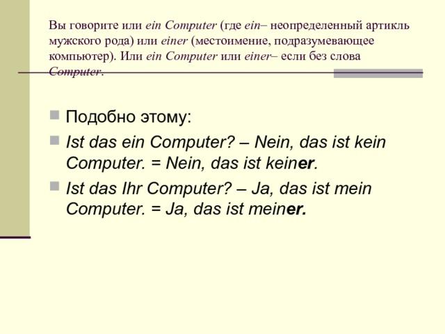 Вы говорите или ein Computer (где ein – неопределенный артикль мужского рода) или einer (местоимение, подразумевающее компьютер). Или ein Computer или einer – если без слова Computer . Подобно этому: Ist das ein Computer?– Nein, das ist kein Computer. = Nein, das ist kein er . Ist das Ihr Computer?– Ja, das ist mein Computer. = Ja, das ist mein er.