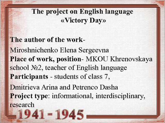 The project on English language  « Victory Day »  The author of the work - Miroshnichenko Elena Sergeevna  Place of work, position - MKOU Khrenovskaya school №2, teacher of English language  Participants - students of class 7 , Dmitrieva Arina and Petrenco Dasha  Project type : informational, interdisciplinary, research