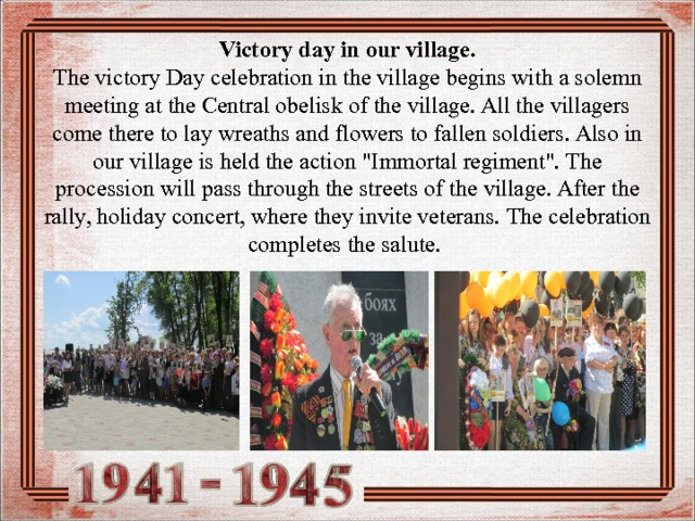 Victory day in our village.  The victory Day celebration in the village begins with a solemn meeting at the Central obelisk of the village. All the villagers come there to lay wreaths and flowers to fallen soldiers. Also in our village is held the action