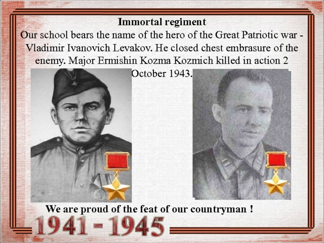 Immortal regiment  Our school bears the name of the hero of the Great Patriotic war - Vladimir Ivanovich Levakov. He closed chest embrasure of the enemy. Major Ermishin Kozma Kozmich killed in action 2 October 1943. We are proud of the feat of our countryman !