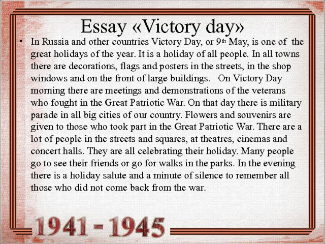 Essay « Victory day »   In Russia and other countries Victory Day, or 9 th May, is one of the great holidays of the year. It is a holiday of all people. In all towns there are decorations, flags and posters in the streets, in the shop windows and on the front of large buildings. On Victory Day morning there are meetings and demonstrations of the veterans who fought in the Great Patriotic War. On that day there is military parade in all big cities of our country. Flowers and souvenirs are given to those who took part in the Great Patriotic War. There are a lot of people in the streets and squares, at theatres, cinemas and concert halls. They are all celebrating their holiday. Many people go to see their friends or go for walks in the parks. In the evening there is a holiday salute and a minute of silence to remember all those who did not come back from the war.