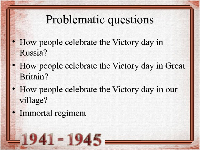 Problematic questions How people celebrate the Victory day in Russia? How people celebrate the Victory day in Great Britain ? How people celebrate the Victory day  in our village ? Immortal regiment