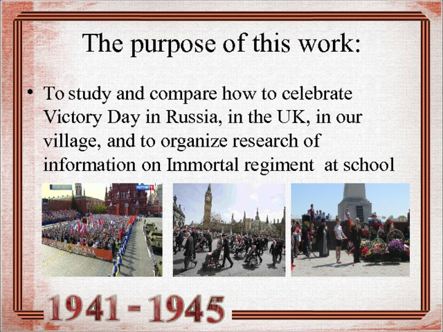 The purpose of this work: To study and compare how to celebrate Victory Day in Russia, in the UK, in our village , and to organize research of information on Immortal regiment at school