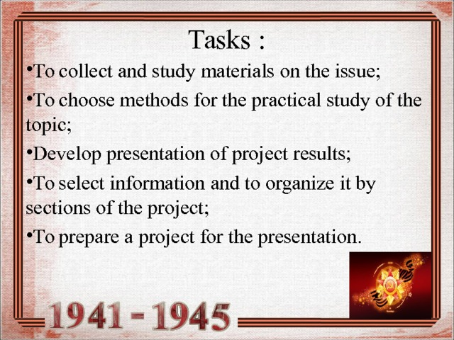 Tasks : To collect and study materials on the issue; To choose methods for the practical study of the topic; Develop presentation of project results; To select information and to organize it by sections of the project; To prepare a project for the presentation.