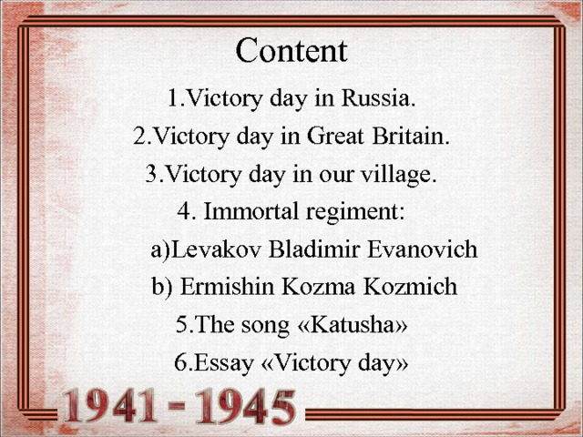 Content 1.Victory day in Russia. 2.Victory day in Great  Britain. 3.Victory day in our village. 4. Immortal regiment :  a ) Levakov Bladimir Evanovich  b ) Ermishin  Kozma Kozmich 5. The song « Katusha » 6. Essay « Victory day »