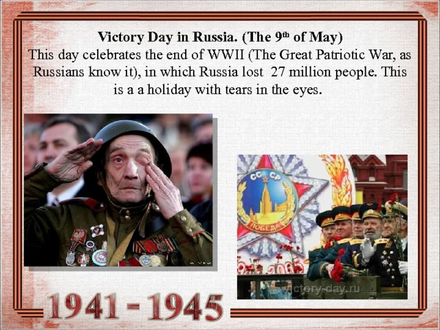 Victory Day in Russia. ( The 9 th of May)  This day celebrates the end of WWII (The Great Patriotic War, as Russians know it), in which Russia lost 2 7 million people. This is a a holiday with tears in the eyes.
