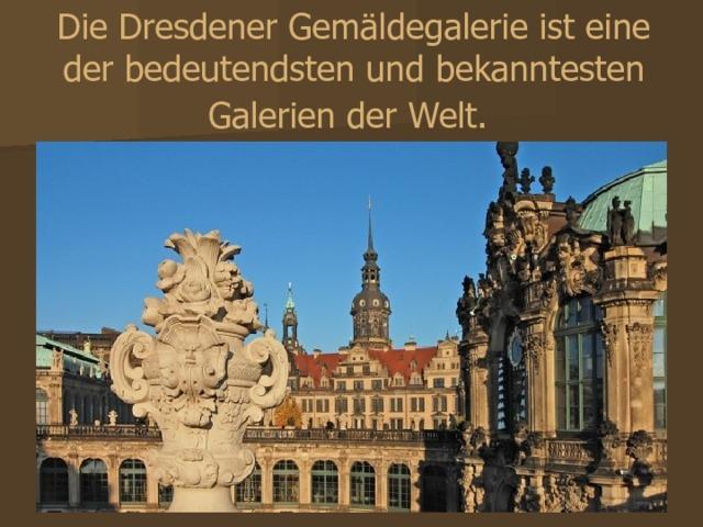 Die Dresdener Gemäldegalerie ist eine der bedeutendsten und bekanntesten Galerien der Welt.  Дрезденская картинная галерея - это одна из самых значительных и самых известных галерей мира.