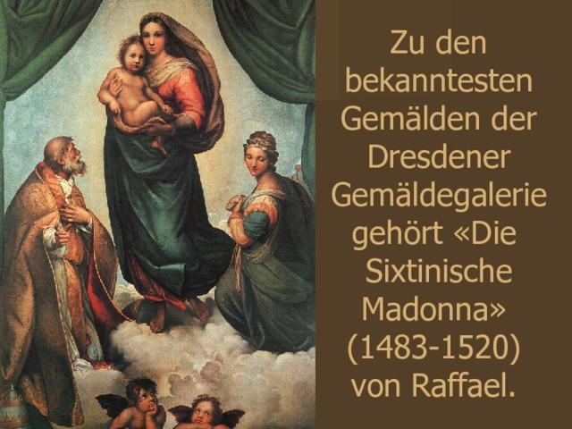 Zu den bekanntesten Gemälden der Dresdener Gemäldegalerie gehört «Die Sixtinische Madonna»  (1483-1520)  von Raffael.