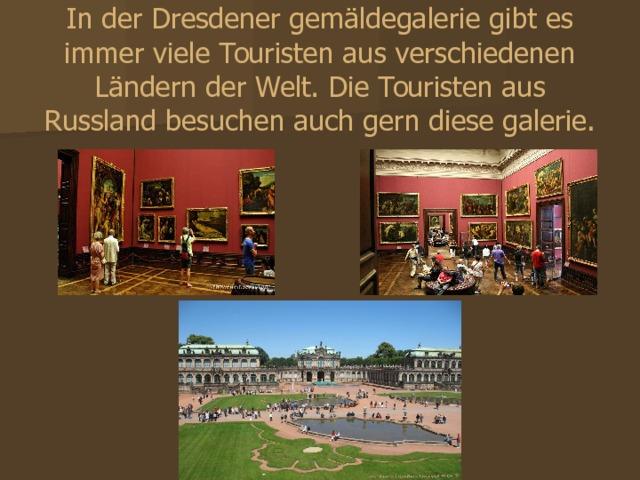 In der Dresdener gemäldegalerie gibt es immer viele Touristen aus verschiedenen Ländern der Welt. Die Touristen aus Russland besuchen auch gern diese galerie. В Дрезденской картинной галереи всегда имеются много туристов из различных стран мира. Туристы из России посещают также охотно эту галерею.