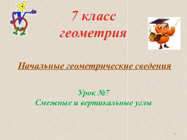 7 класс  геометрия Начальные геометрические сведения Урок №7 Смежные и вертикальные углы