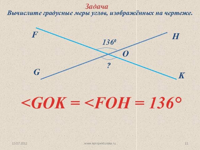 Задача Вычислите градусные меры углов, изображённых на чертеже. F H 136 0 O   ? G K  ° www.konspekturoka.ru 13.07.2012 10