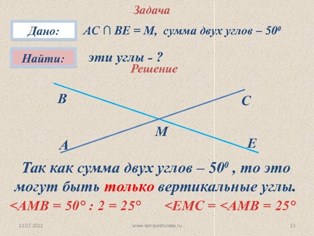 Задача АС ∩ ВЕ = М, сумма двух углов – 50 0 Дано: эти углы - ? Найти: Решение В С М Е A Так как сумма двух углов – 50 0 , то это могут быть только вертикальные углы.  ° : 2 = 25 °  °  10 13.07.2012 www.konspekturoka.ru