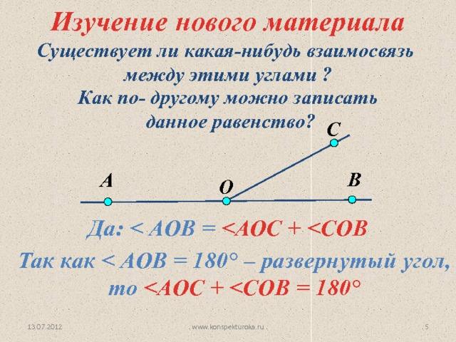 Изучение нового материала Существует ли какая-нибудь взаимосвязь  между этими углами ? Как по- другому можно записать  данное равенство? С В А O Да:   Так как  ° – развернутый угол, то  ° www.konspekturoka.ru 4 13.07.2012