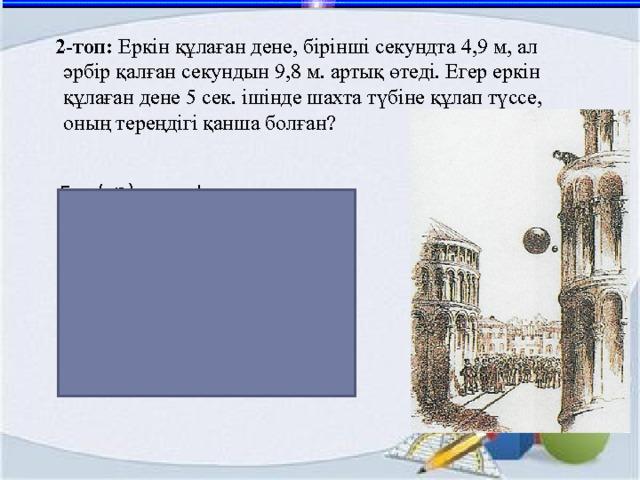 2-топ: Еркін құлаған дене, бірінші секундта 4,9 м, ал әрбір қалған секундын 9,8 м. артық өтеді. Егер еркін құлаған дене 5 сек. ішінде шахта түбіне құлап түссе, оның тереңдігі қанша болған? Бер (а n) – арифм.прогрессия а 1 =4,9, d = 9,8 Табу керек: S 5 - ? Шешуі: Жауабы: 122,5 м