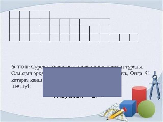 5-топ : Суретте берілген фигура шаршылардан т ұрады. Олардың әрқайсысы бір - бірден 3 шаршыға артық. Онда 91 қатарда қанша шаршы бар?  шешуі:    а 1  =4 ; d= 3 ; a 91 = 4+3(91-1)=274  Жауабы: 274