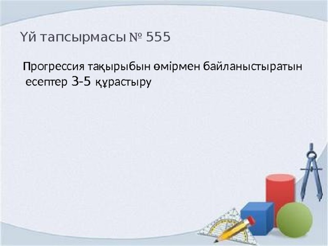 Үй тапсырмасы № 555 Прогрессия тақырыбын өмірмен байланыстыратын  есептер 3-5 құрастыру