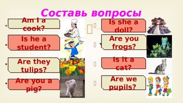 Составь вопросы Is she a doll? Am I a cook?  She is a doll.  I am a cook.   He is a student. You are frogs.    It is a cat. They are tulips.    We are pupils. You are a pig.  Are you frogs? Is he a student? Is it a cat? Are they tulips? Are we pupils? Are you a pig?