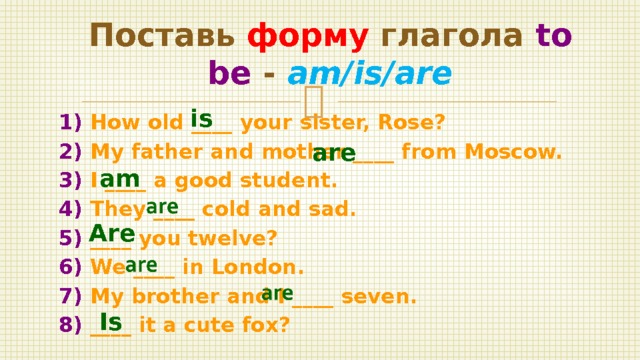 Поставь форму глагола to be - am/is/are  1) How old ____ your sister, Rose? 2) My father and mother ____ from Moscow. 3) I ____ a good student. 4) They ____ cold and sad. 5) ____ you twelve? 6) We ____ in London. 7) My brother and I ____ seven. 8) ____ it a cute fox? is are am Are Is